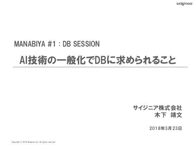 Copyright 2018 Scigineer Inc. All rights reserved.© MANABIYA #1 : DB SESSION AI技術の一般化でDBに求められること    サイジニア株式会社 木下 靖文 2018年3...