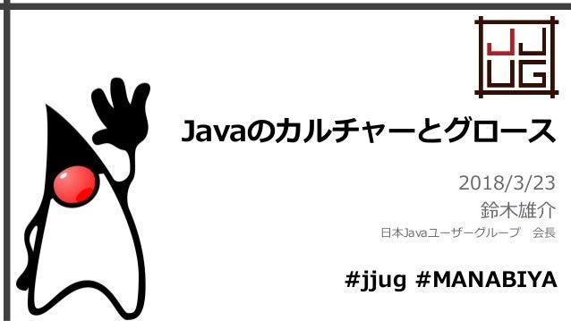 Javaのカルチャーとグロース 2018/3/23 鈴木雄介 日本Javaユーザーグループ 会長 #jjug #MANABIYA