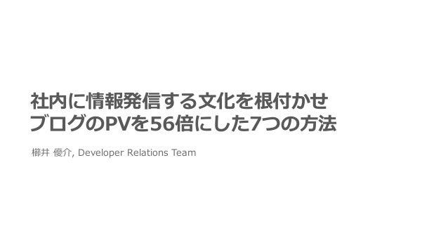 社内に情報発信する⽂化を根付かせ ブログのPVを56倍にした7つの⽅法 櫛井 優介, Developer Relations Team