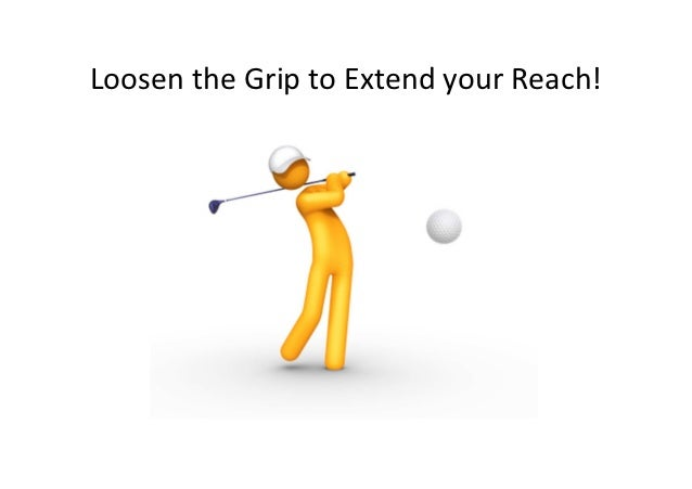 Loosen the Grip to Extend your Reach!