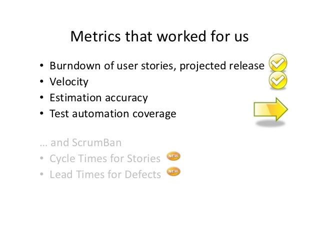 Metrics that worked for us•   Burndown of user stories, projected release•   Velocity•   Estimation accuracy•   Test autom...