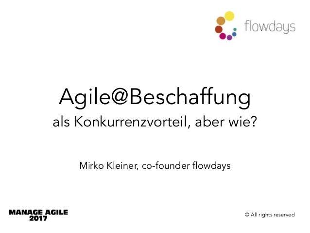 Agile@Beschaffung als Konkurrenzvorteil, aber wie? Mirko Kleiner, co-founder flowdays © All rights reserved