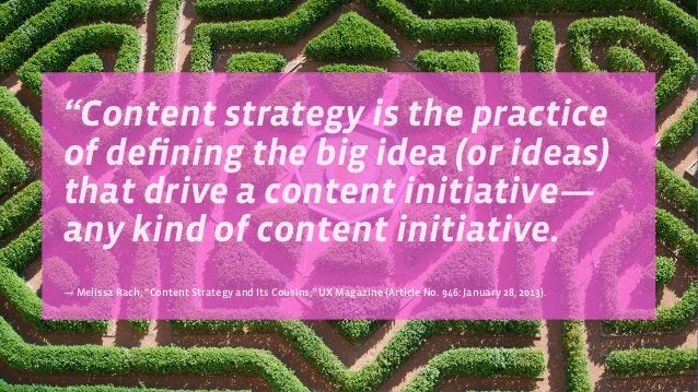 """""""Content strategy is the practice of defining the big idea (or ideas) that drive a content initiative— any kind of content ..."""