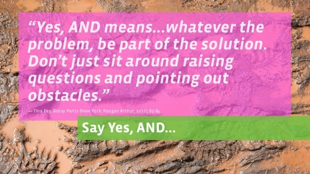 """""""Yes, AND means…whatever the problem, be part of the solution. Don't just sit around raising questions and pointing out ob..."""