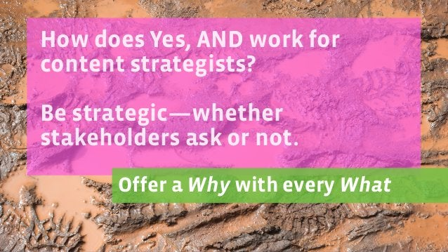How does Yes, AND work for content strategists? ! Be strategic—whether stakeholders ask or not. ! Offer a Why with every W...