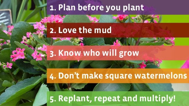4. Don't make square watermelons 3. Know who will grow 2. Love the mud 1. Plan before you plant 5. Replant, repeat and mul...