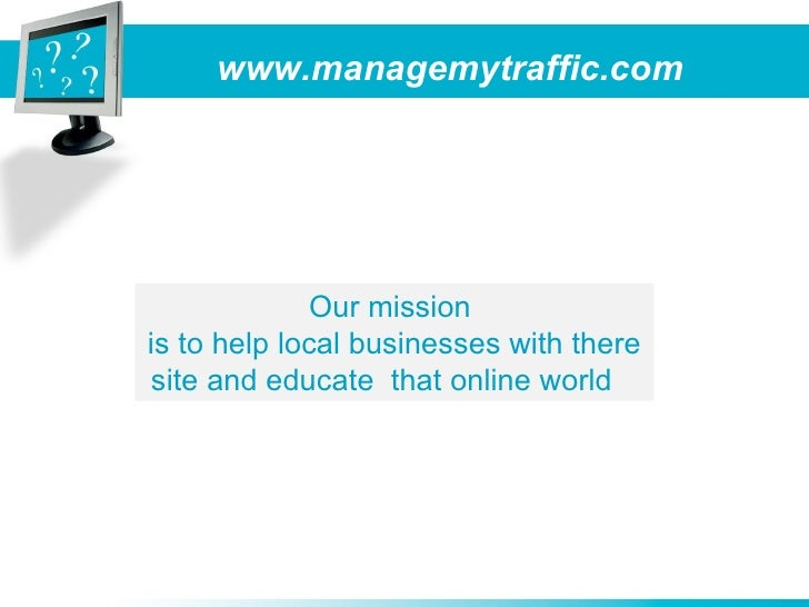 www.managemytraffic.com                   Our mission is to help local businesses with there  site and educate that online...