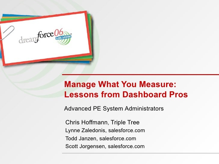 Manage What You Measure:  Lessons from Dashboard Pros Chris Hoffmann ,  Triple Tree Lynne Zaledonis, salesforce.com Todd J...