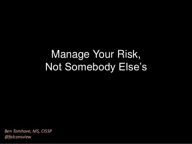 Manage Your Risk, Not Somebody Else's Ben Tomhave, MS, CISSP @falconsview
