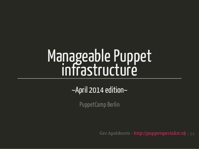 Manageable Puppet infrastructure ~April 2014 edition~ PuppetCampBerlin Ger Apeldoorn - http://puppetspecialist.nl 1 / 44