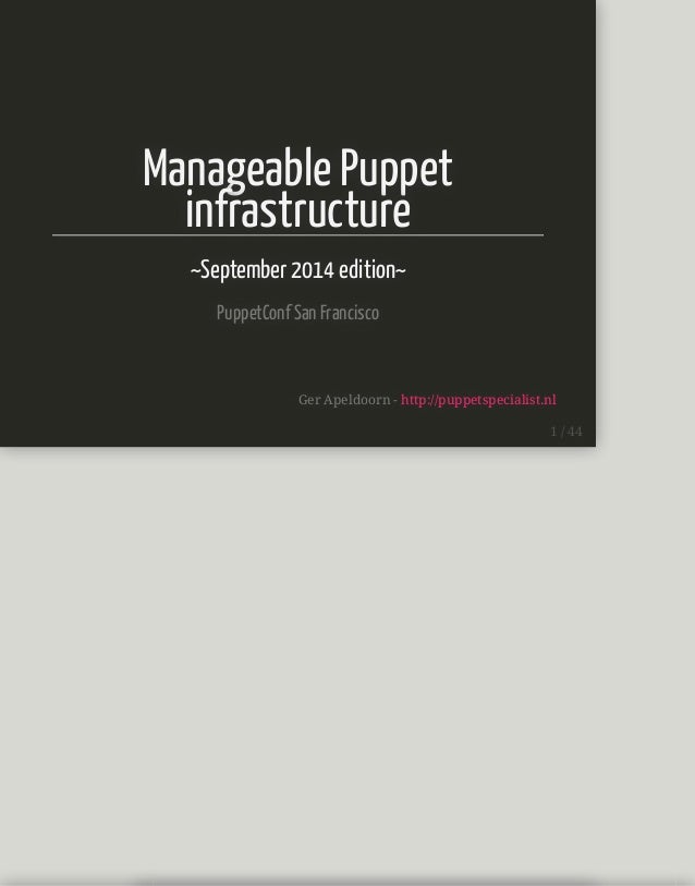 Manageable Puppet  infrastructure  ~September 2014 edition~  PuppetConf San Francisco  Ger Apeldoorn - http://puppetspecia...
