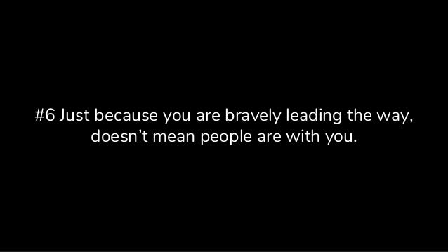 #6 Just because you are bravely leading the way, doesn't mean people are with you.