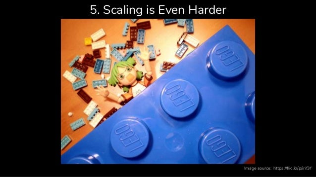 5. Scaling is Even Harder https://flic.kr/p/irif3fImage source: