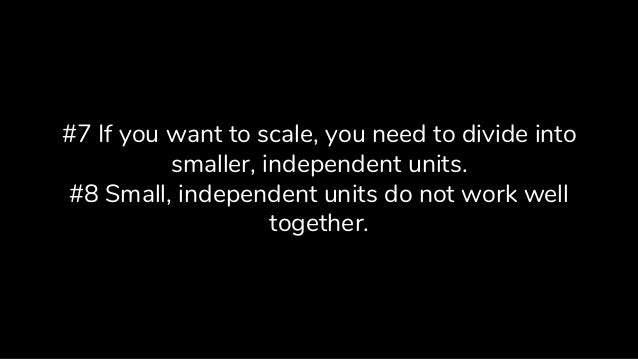#7 If you want to scale, you need to divide into smaller, independent units. #8 Small, independent units do not work well ...