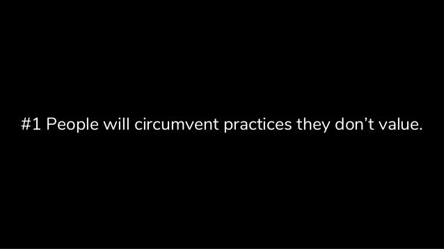 #1 People will circumvent practices they don't value.