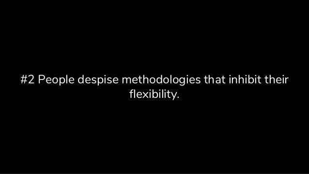 #2 People despise methodologies that inhibit their flexibility.