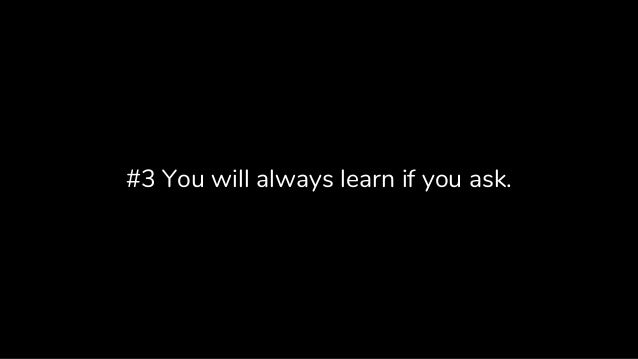 #3 You will always learn if you ask.