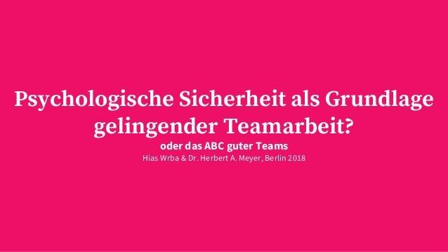 Psychologische Sicherheit als Grundlage gelingender Teamarbeit? oder das ABC guter Teams Hias Wrba & Dr. Herbert A. Meyer,...