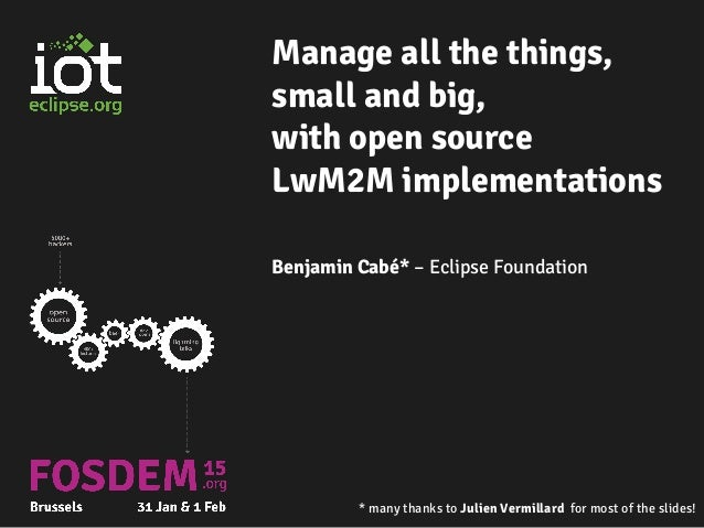 Manage all the things, small and big, with open source LwM2M implementations Benjamin Cabé* – Eclipse Foundation * many th...
