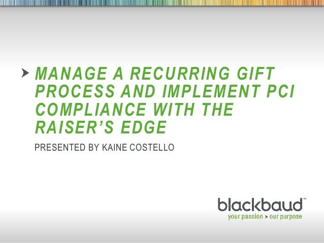 5/3/2013 Footer 1MANAGE A RECURRING GIFTPROCESS AND IMPLEMENT PCICOMPLIANCE WITH THERAISER'S EDGEPRESENTED BY KAINE COSTELLO