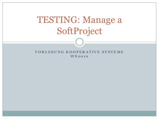 V O R L E S U N G K O O P E R A T I V E S Y S T E M E W S 2 0 1 0 TESTING: Manage a SoftProject