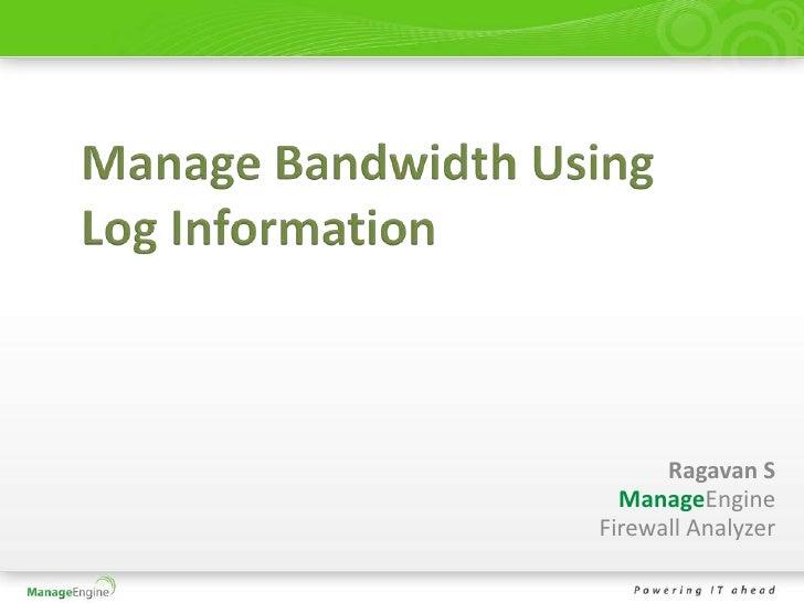 Manage Bandwidth Using Log Information<br />Ragavan S<br />ManageEngine<br />Firewall Analyzer<br />