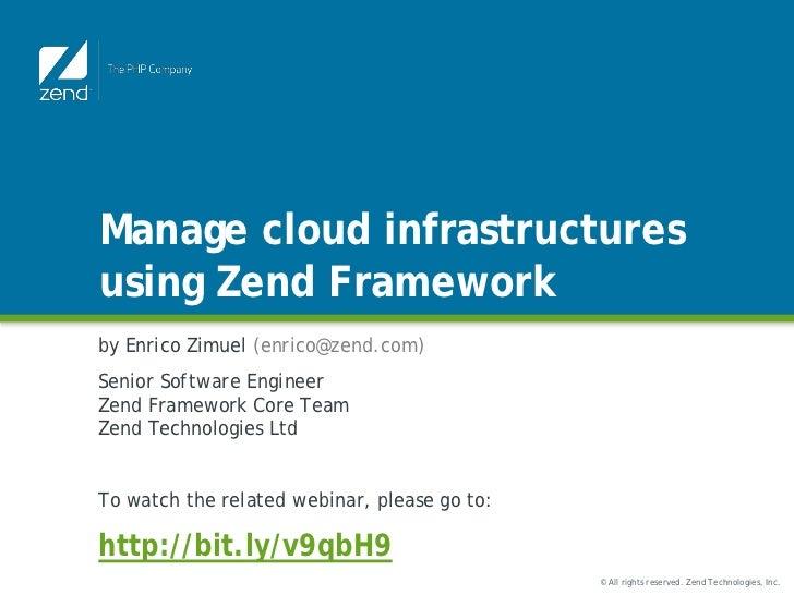 Manage cloud infrastructuresusing Zend Frameworkby Enrico Zimuel (enrico@zend.com)Senior Software EngineerZend Framework C...