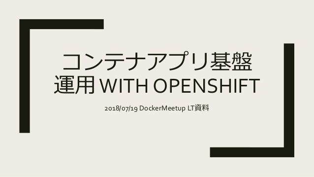 コンテナアプリ基盤 運用WITH OPENSHIFT 2018/07/19 DockerMeetup LT資料