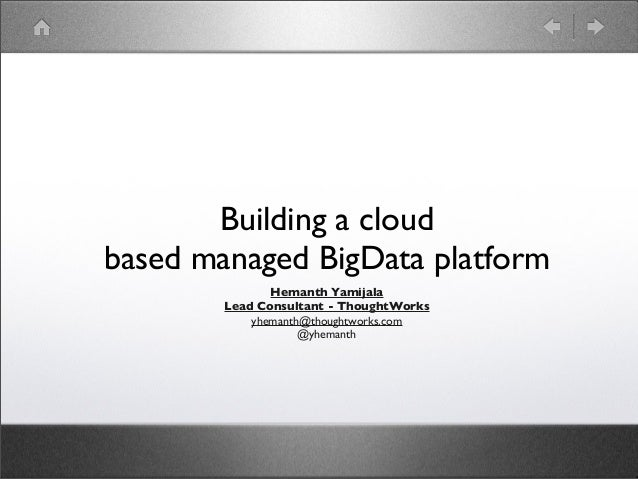 Building a cloud based managed BigData platform Hemanth Yamijala Lead Consultant - ThoughtWorks yhemanth@thoughtworks.com ...