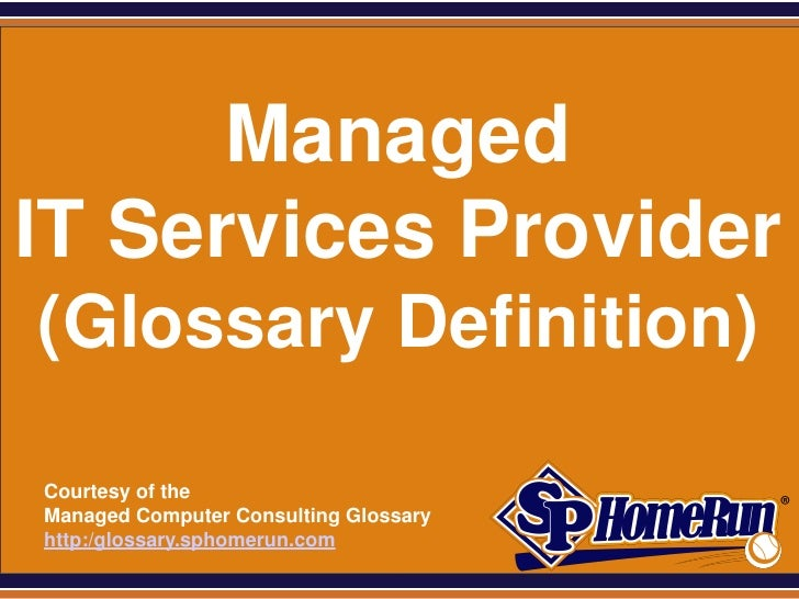 SPHomeRun.com      ManagedIT Services Provider (Glossary Definition)  Courtesy of the  Managed Computer Consulting Glossar...