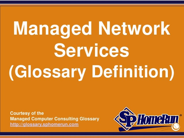 SPHomeRun.com   Managed Network      Services (Glossary Definition)  Courtesy of the  Managed Computer Consulting Glossary...