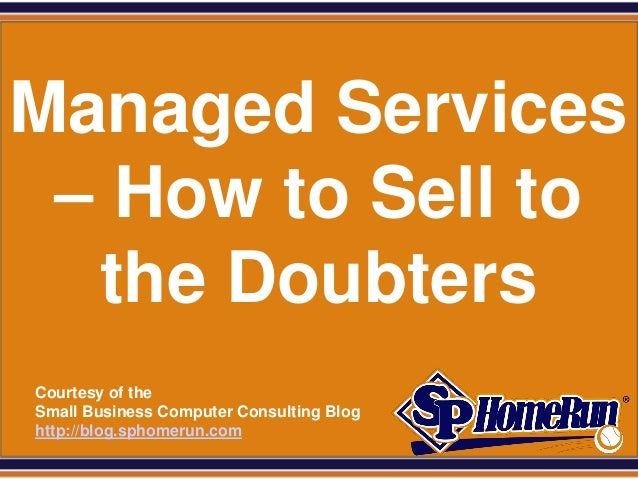 SPHomeRun.comCourtesy of theSmall Business Computer Consulting Bloghttp://blog.sphomerun.comManaged Services– How to Sell ...
