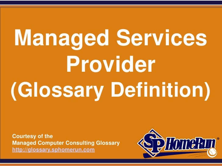 SPHomeRun.com  Managed Services      Provider (Glossary Definition)  Courtesy of the  Managed Computer Consulting Glossary...