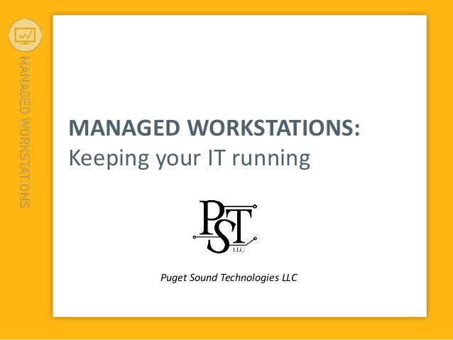 MANAGED WORKSTATIONS: Keeping your IT running Puget Sound Technologies LLC