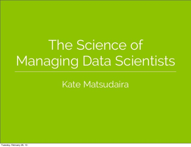 The Science of             Managing Data Scientists                           Kate MatsudairaTuesday, February 26, 13