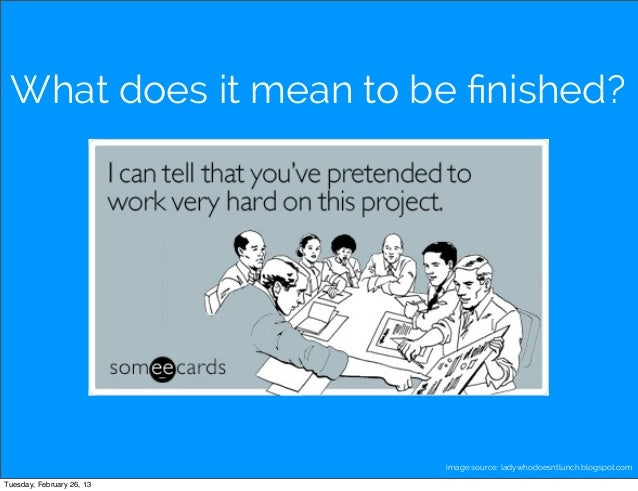 What does it mean to be finished?                           image source: ladywhodoesntlunch.blogspot.comTuesday, February ...