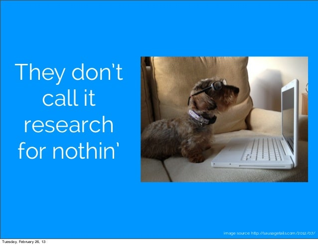 They don't         call it       research      for nothin'                           image source: http://sausagetails.com...