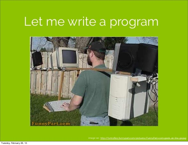 Let me write a program                               image src: http://funnyfilez.funnypart.com/pictures/FunnyPart-com-geek...
