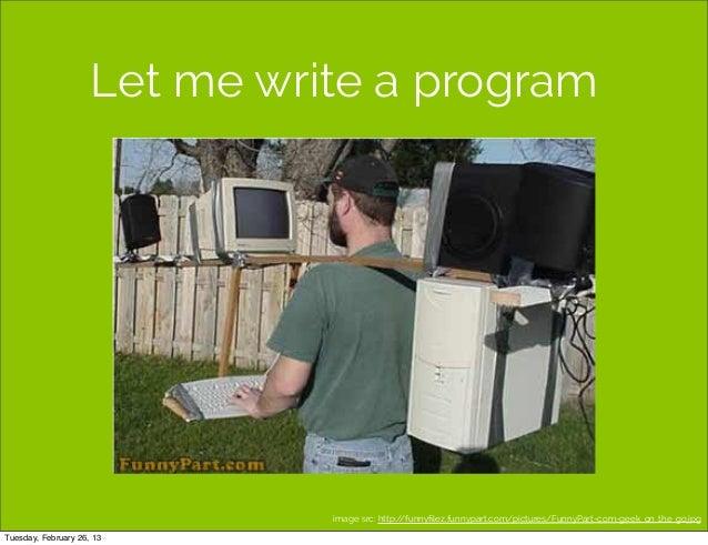 Let me write a program                               image src: http://funnyfilez.funnypart.com/pictures/FunnyPart-com-geek...