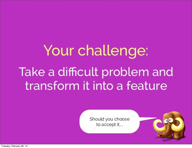 Your challenge:               Take a difficult problem and                transform it into a feature                       ...