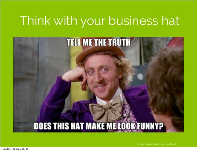 Think with your business hat                                    image source: memegenerator.netTuesday, February 26, 13