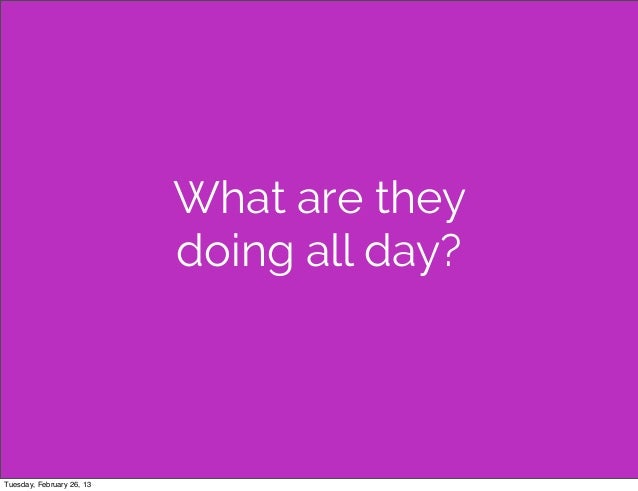 What are they                           doing all day?Tuesday, February 26, 13