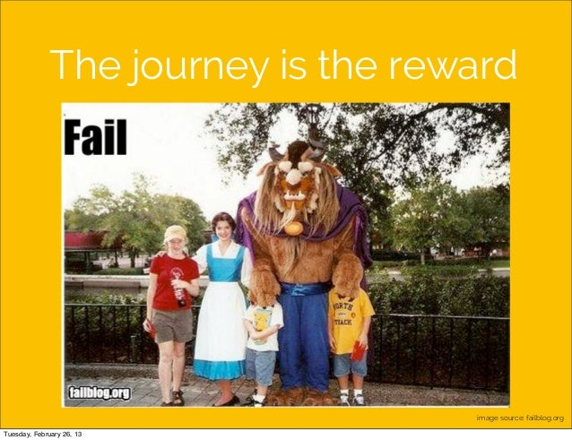 The journey is the reward                                    image source: failblog.orgTuesday, February 26, 13