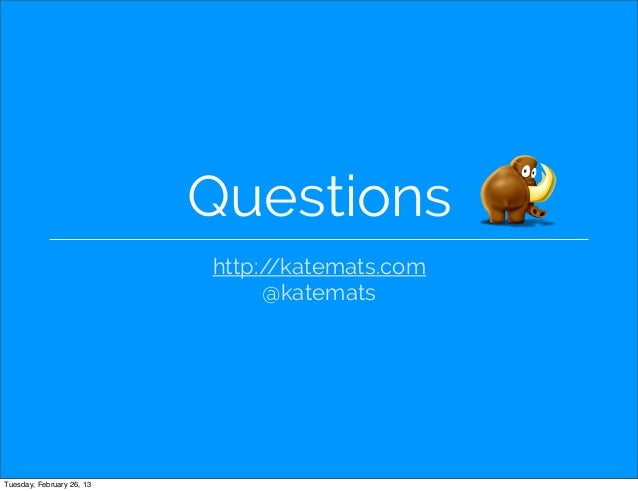 Questions                           http://katemats.com                                @katematsTuesday, February 26, 13