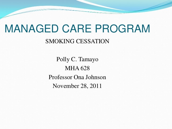 MANAGED CARE PROGRAM     SMOKING CESSATION         Polly C. Tamayo            MHA 628      Professor Ona Johnson       Nov...