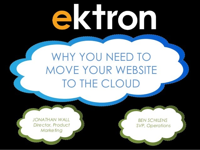 WHY YOU NEED TO MOVE YOUR WEBSITE TO THE CLOUD JONATHAN WALL Director, Product Marketing  BEN SCHILENS SVP, Operations