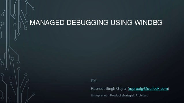 MANAGED DEBUGGING USING WINDBG  BY Rupreet Singh Gujral (rupreetg@outlook.com) Entrepreneur. Product strategist. Architect...