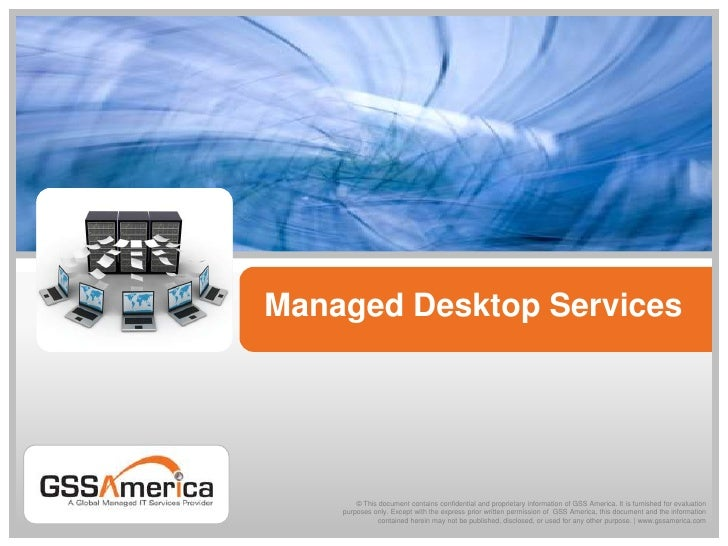 Managed Desktop Services<br />© This document contains confidential and proprietary information of GSS America. It is furn...