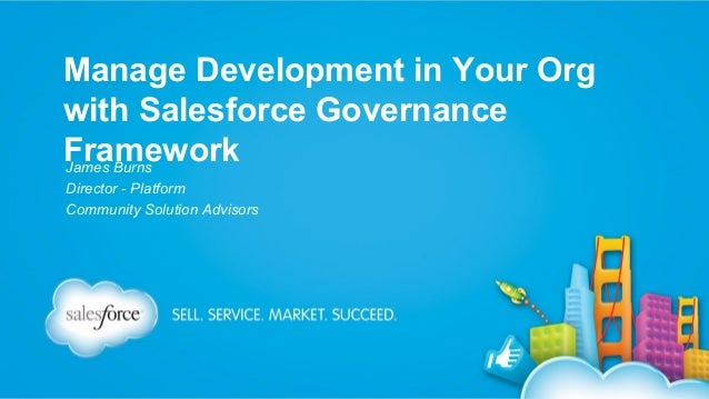 Manage Development in Your Org with Salesforce Governance Framework James Burns Director - Platform Community Solution Adv...