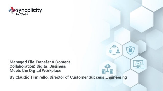 Managed File Transfer & Content Collaboration: Digital Business Meets the Digital Workplace By Claudio Tinnirello, Directo...